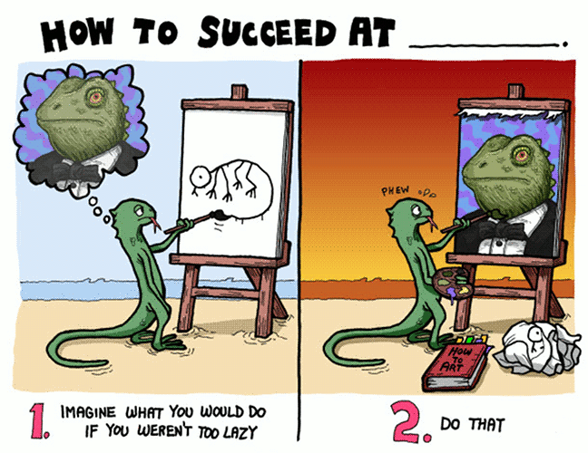 "A comic from ""Abnormality"", depicting a lizard painting a crude drawing in one panel, and in the other panel painting an exceptionally dignified reptile. The comic says: ""How to succeed at ____. 1. Imagine what you would do if you weren't too lazy. 2. Do that."""